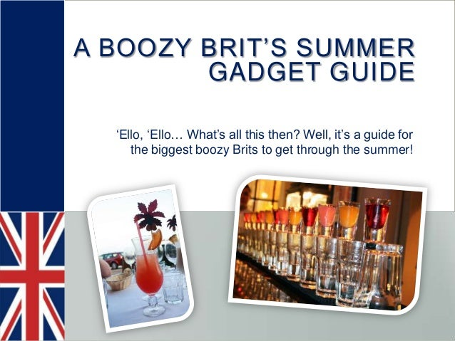 A BOOZY BRIT'S SUMMERGADGET GUIDE'Ello, 'Ello… What's all this then? Well, it's a guide forthe biggest boozy Brits to get ...