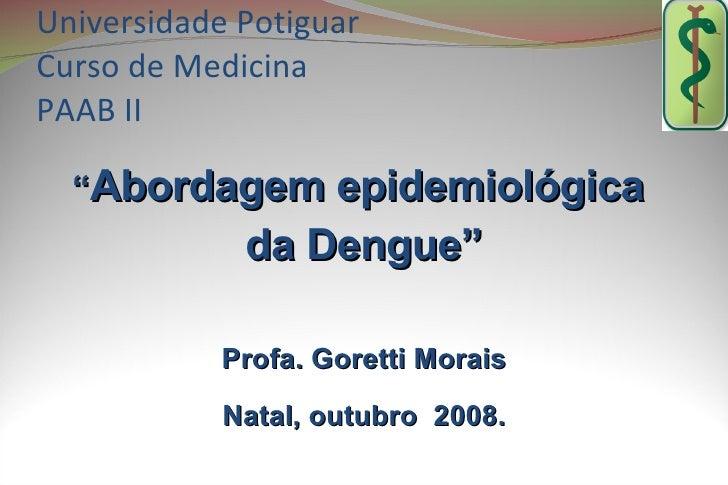 "Universidade Potiguar Curso de Medicina PAAB II    ""Abordagem epidemiológica              da Dengue""              Profa. G..."