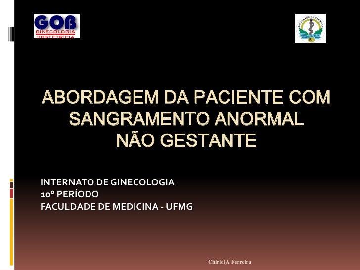 ABORDAGEM DA PACIENTE COM   SANGRAMENTO ANORMAL       NÃO GESTANTE  INTERNATO DE GINECOLOGIA 10° PERÍODO FACULDADE DE MEDI...