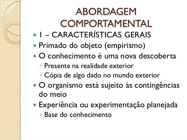 ABORDAGEMCOMPORTAMENTAL 1 – CARACTERÍSTICAS GERAIS Primado do objeto (empirismo) O conhecimento é uma nova descoberta◦ ...