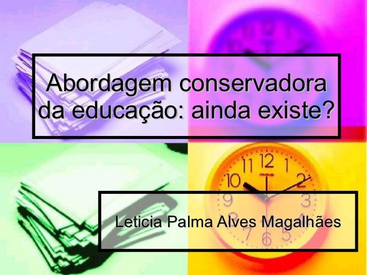 Abordagem conservadora da educação: ainda existe? Leticia Palma Alves Magalhães