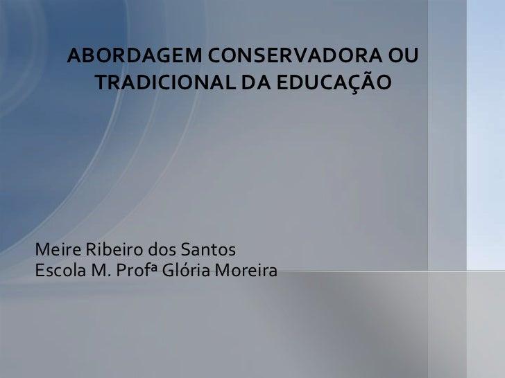 ABORDAGEM CONSERVADORA OU     TRADICIONAL DA EDUCAÇÃOMeire Ribeiro dos SantosEscola M. Profª Glória Moreira