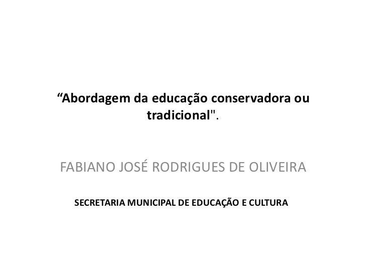"""""""Abordagem da educação conservadora ou tradicional"""".<br />FABIANO JOSÉ RODRIGUES DE OLIVEIRA<br />SECRETARIA MUNICIPAL DE ..."""