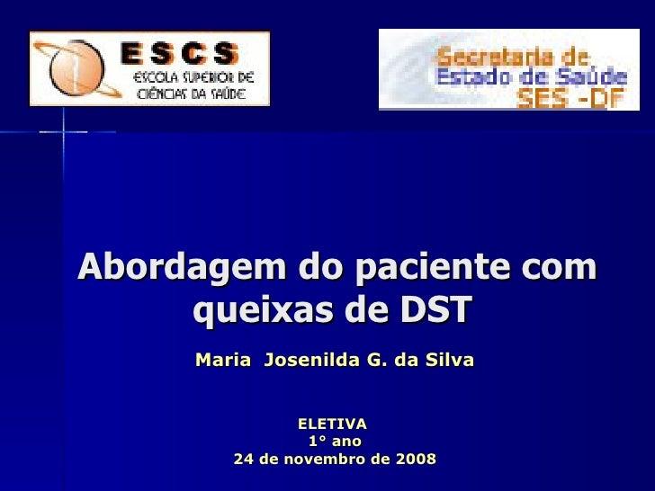 Abordagem do paciente com  queixas de DST  Maria  Josenilda G. da Silva ELETIVA  1° ano 24 de novembro de 2008