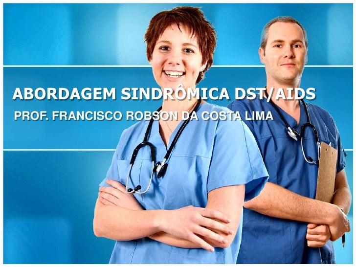 ABORDAGEM SINDRÔMICA DST/AIDSPROF. FRANCISCO ROBSON DA COSTA LIMA