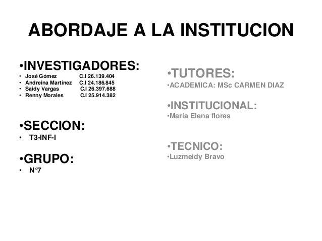ABORDAJE A LA INSTITUCION  •INVESTIGADORES:  • José Gómez C.I 26.139.404  • Andreina Martínez C.I 24.186.845  • Saidy Varg...