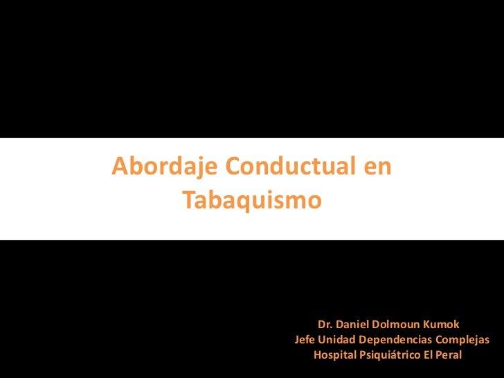 Abordaje Conductual en     Tabaquismo                   Dr. Daniel Dolmoun Kumok              Jefe Unidad Dependencias Com...