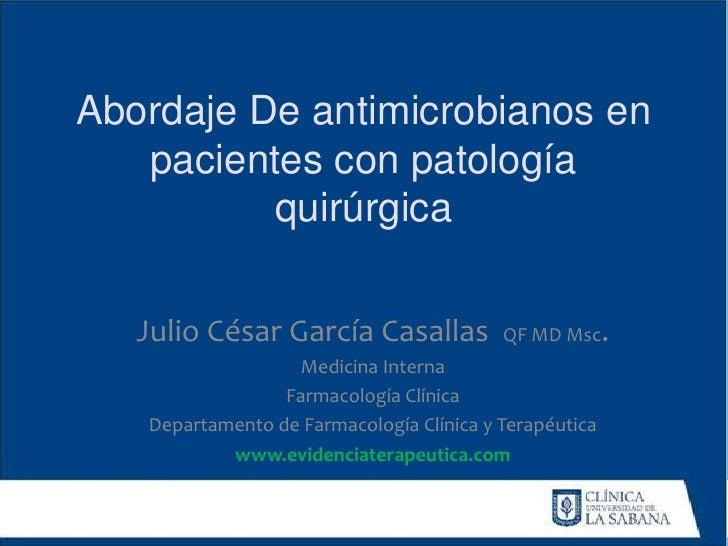 Abordaje De antimicrobianos en   pacientes con patología          quirúrgica   Julio César García Casallas            QF M...