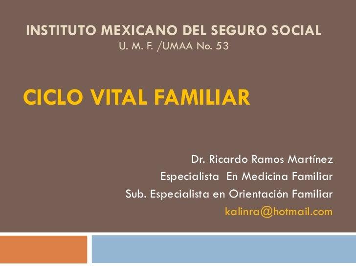 INSTITUTO MEXICANO DEL SEGURO SOCIAL U. M. F. /UMAA No. 53 CICLO VITAL FAMILIAR   Dr. Ricardo Ramos Martínez Especialista ...