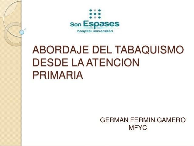 ABORDAJE DEL TABAQUISMODESDE LA ATENCIONPRIMARIA          GERMAN FERMIN GAMERO                MFYC