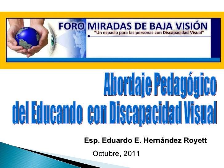 Esp. Eduardo E. Hernández Royett Octubre, 2011 Abordaje Pedagógico  del Educando  con Discapacidad Visual
