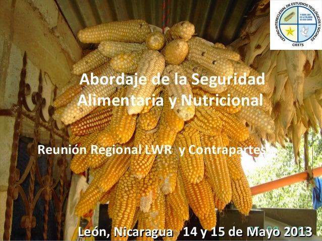 Abordaje de la SeguridadAlimentaria y NutricionalReunión Regional LWR y ContrapartesLeón, Nicaragua 14 y 15 de Mayo 2013Le...