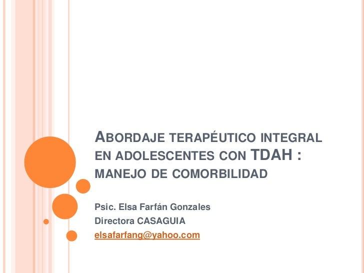 ABORDAJE TERAPÉUTICO INTEGRALEN ADOLESCENTES CON TDAH :MANEJO DE COMORBILIDADPsic. Elsa Farfán GonzalesDirectora CASAGUIAe...