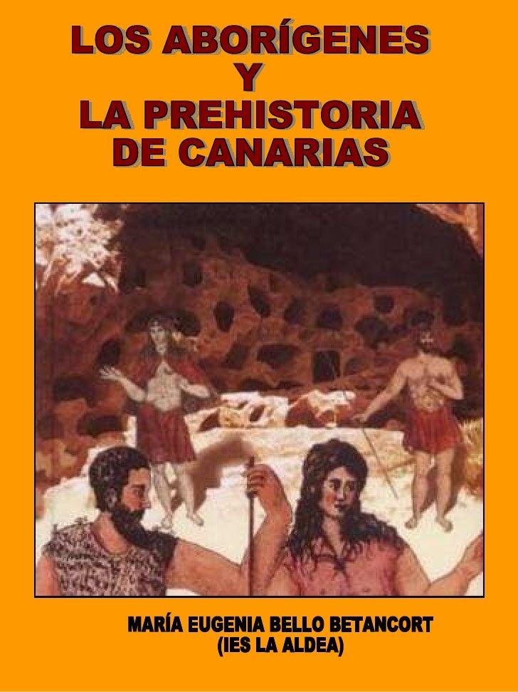 LOS ABORÍGENES Y  LA PREHISTORIA DE CANARIAS MARÍA EUGENIA BELLO BETANCORT (IES LA ALDEA)