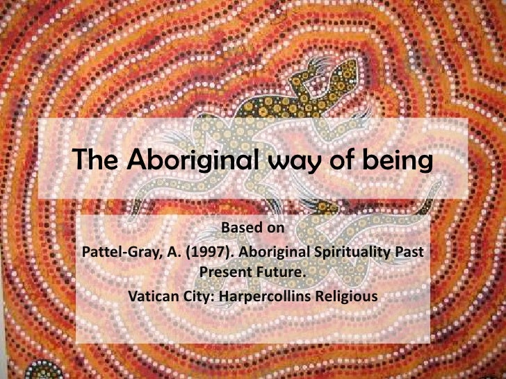 The Aboriginal way of being<br />Based on<br />Pattel-Gray, A. (1997). Aboriginal Spirituality Past Present Future. <br />...