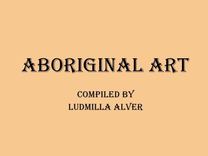 ABORIGINAL ART Compiled by LUDMILLA ALVER