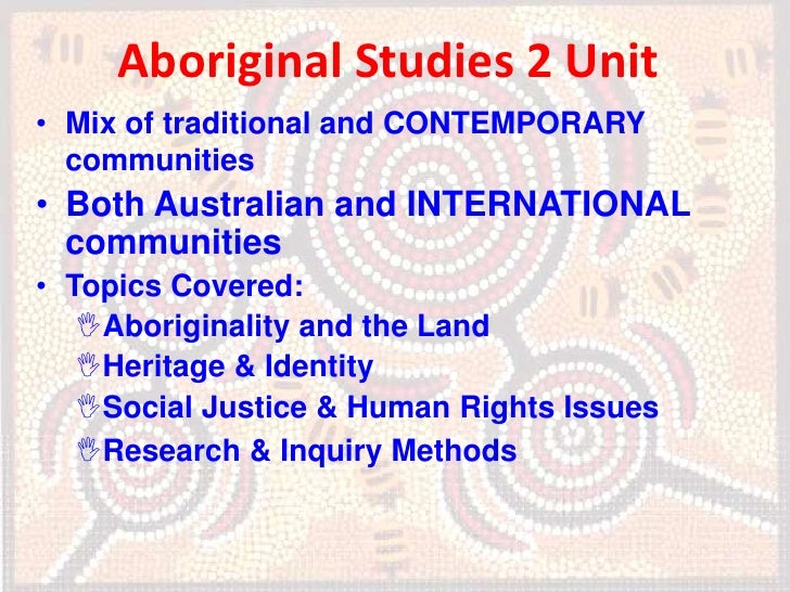 Aboriginal Studies 2 Unit• Mix of traditional and CONTEMPORARY  communities• Both Australian and INTERNATIONAL  communitie...