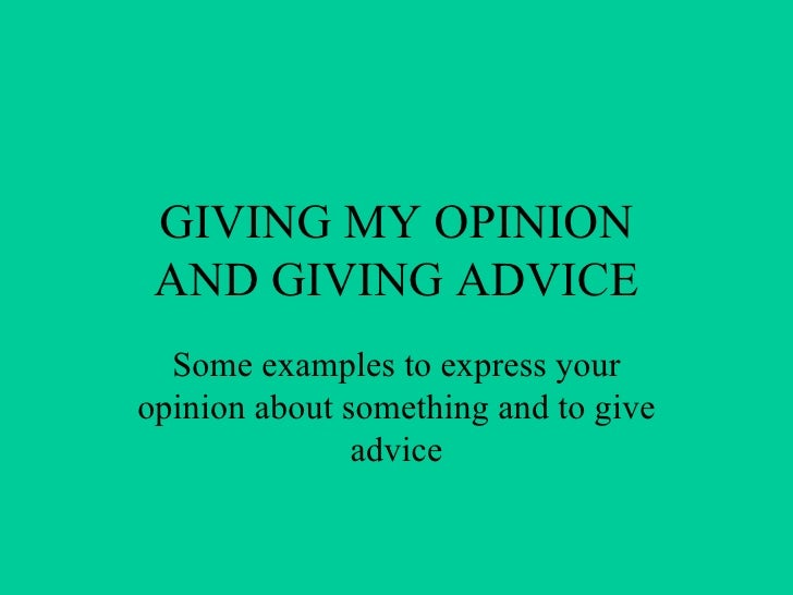 GIVING MY OPINION AND GIVING ADVICE Some examples to express your opinion about something and to give advice