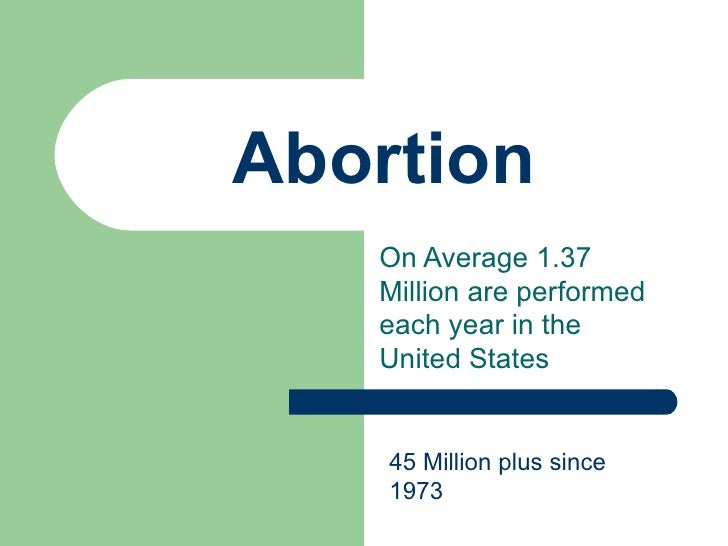 Abortion On Average 1.37 Million are performed each year in the United States 45 Million plus since 1973