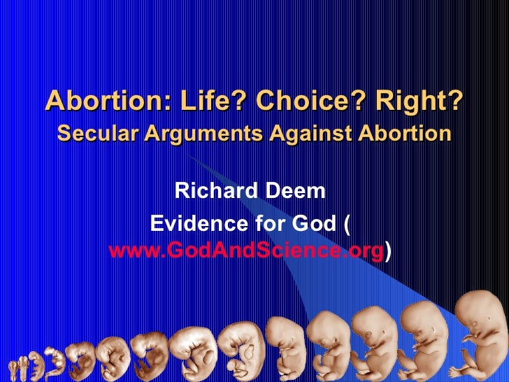 Abortion: Life? Choice? Right? Secular Arguments Against Abortion Richard Deem Evidence for God ( www.GodAndScience.org )