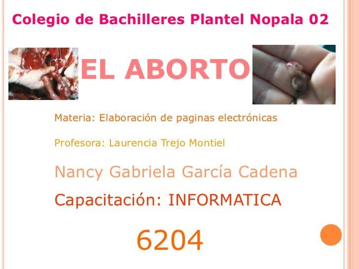 Colegio de Bachilleres Plantel Nopala 02<br />EL ABORTO<br />Materia: Elaboración de paginas electrónicas <br />Profesora:...