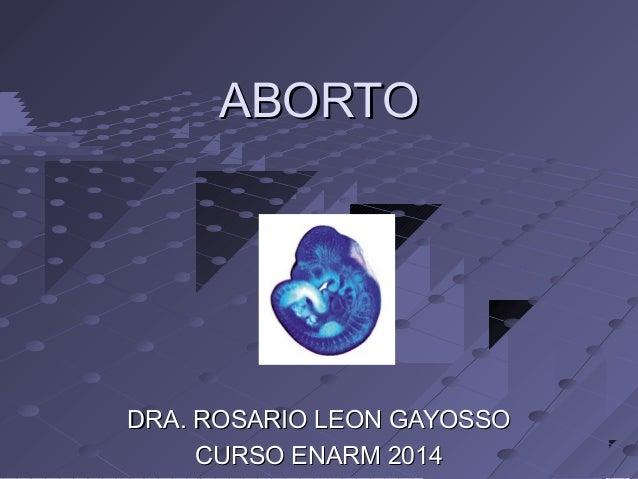 DRA. ROSARIO LEON GAYOSSODRA. ROSARIO LEON GAYOSSO CURSO ENARM 2014CURSO ENARM 2014 ABORTOABORTO