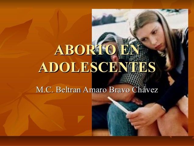 ABORTO ENABORTO EN ADOLESCENTESADOLESCENTES M.C. Beltran Amaro Bravo ChávezM.C. Beltran Amaro Bravo Chávez