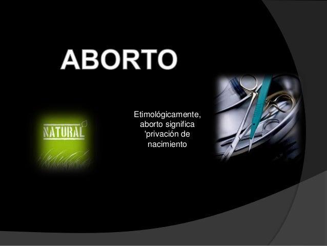 Etimológicamente,  aborto significa  'privación de  nacimiento
