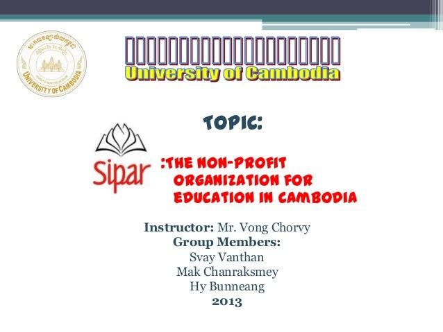 Topic::The Non-profitorganization foreducation in CambodiaInstructor: Mr. Vong ChorvyGroup Members:Svay VanthanMak Chanrak...