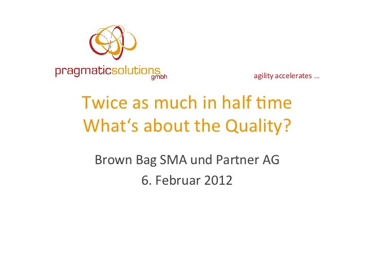 agility	  accelerates	  ...	  Twice	  as	  much	  in	  half	  4me	  What's	  about	  the	  Quality?	    Brown	  Bag	  SMA	...