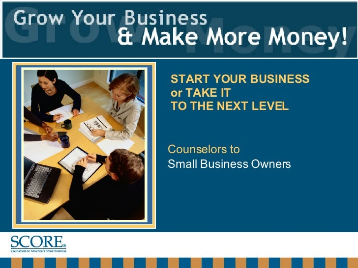 Counselors to   Small Business Owners START YOUR BUSINESS  or TAKE IT  TO THE NEXT LEVEL