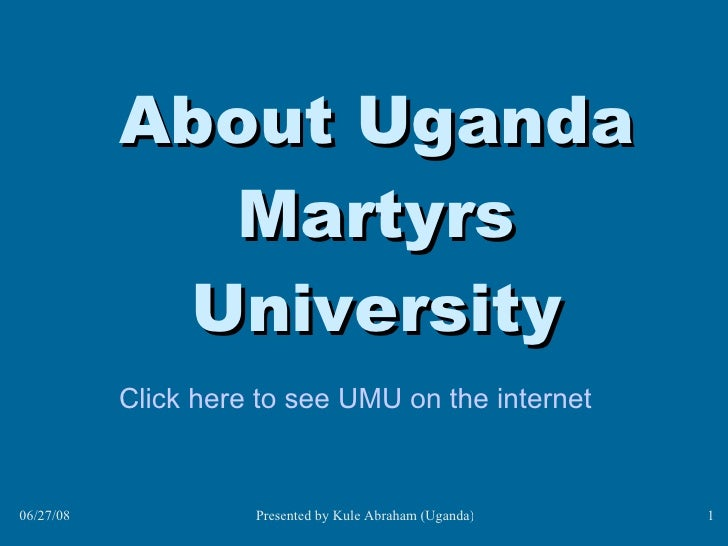 About Uganda Martyrs University Click here to see UMU on the internet <ul><li>To insert your company logo on this slide </...
