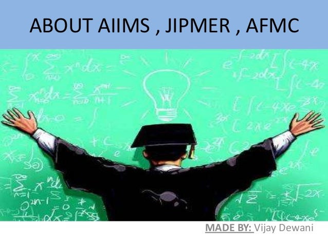 ABOUT AIIMS , JIPMER , AFMC MADE BY: Vijay Dewani