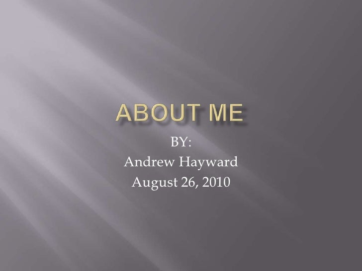 About me<br />BY:<br />Andrew Hayward<br />August 26, 2010<br />