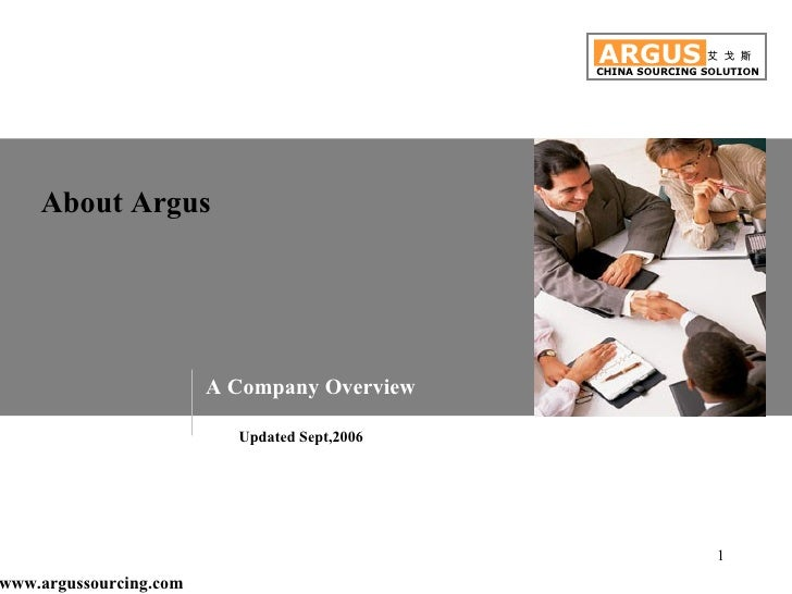 About Argus ARGUS CHINA SOURCING SOLUTION 艾 戈 斯 A Company Overview Updated Sept,2006 www.argussourcing.com