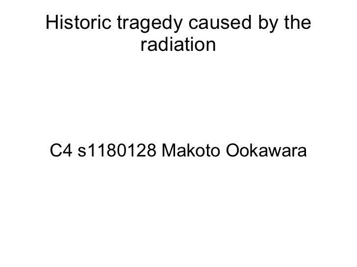 Historic tragedy caused by the            radiationC4 s1180128 Makoto Ookawara