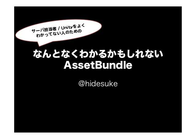 なんとなくわかるかもしれないAssetBundle@hidesuke