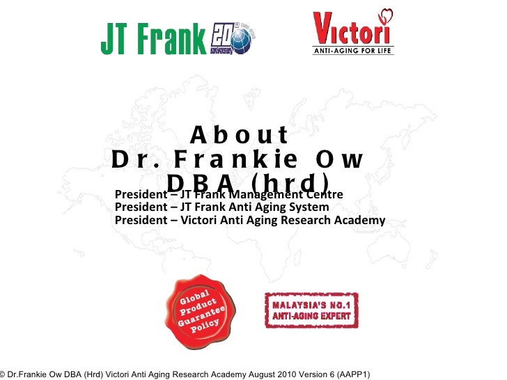 About Dr. Frankie Ow DBA (hrd) President – JT Frank Management Centre President – JT Frank Anti Aging System President – V...