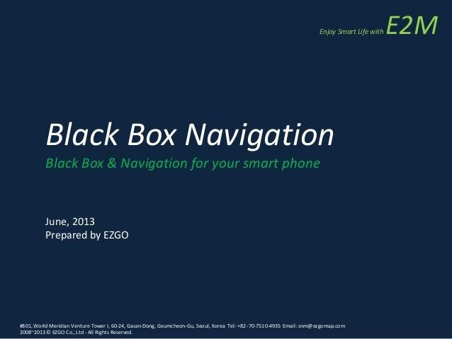 Black Box Navigation Black Box & Navigation for your smart phone June, 2013 Prepared by EZGO #801, World Meridian Venture ...