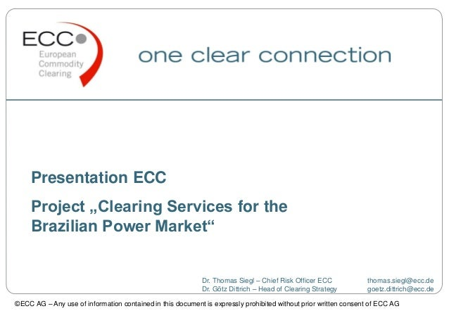 """Presentation ECCProject """"Clearing Services for theBrazilian Power Market""""Dr. Thomas Siegl – Chief Risk Officer ECC thomas...."""