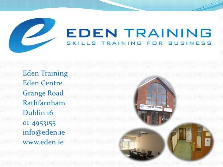 Eden Training<br />Eden Centre<br />Grange Road<br />Rathfarnham<br />Dublin 16<br />01-4953155<br />info@eden.ie<br />www...
