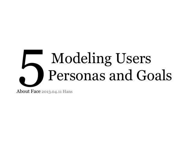 5  Modeling Users Personas and Goals  About Face 2013.04.11 Hans