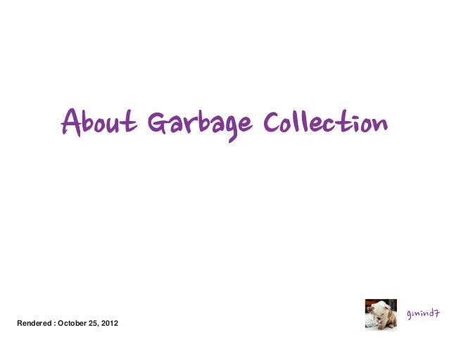 About Garbage Collection  Rendered : October 25, 2012  gmind7
