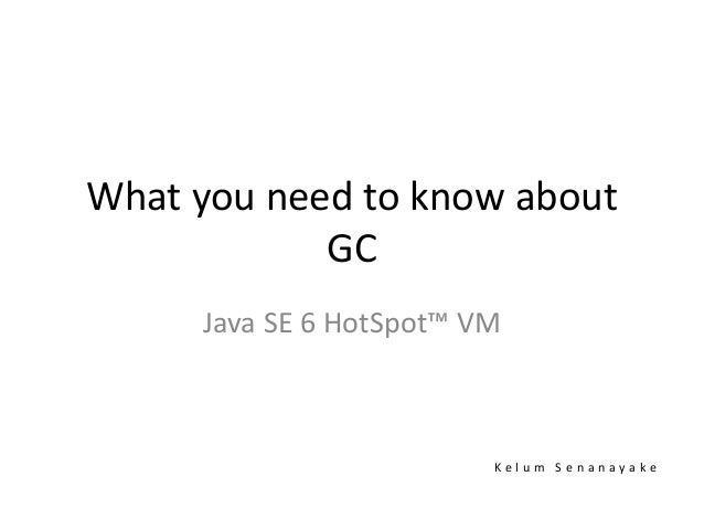What you need to know about GC Java SE 6 HotSpot™ VM K e l u m S e n a n a y a k e