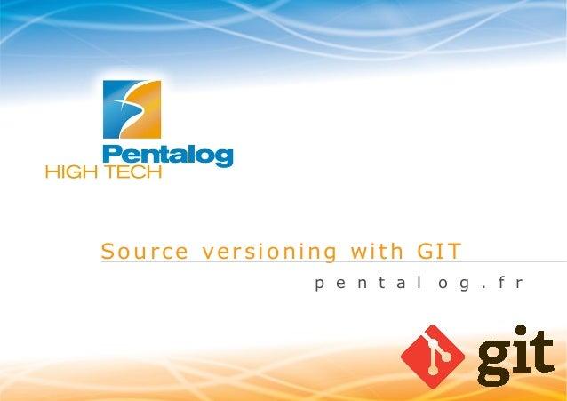Source versioning with GIT p e n t a l  www.pentalog.fr  o g . f r