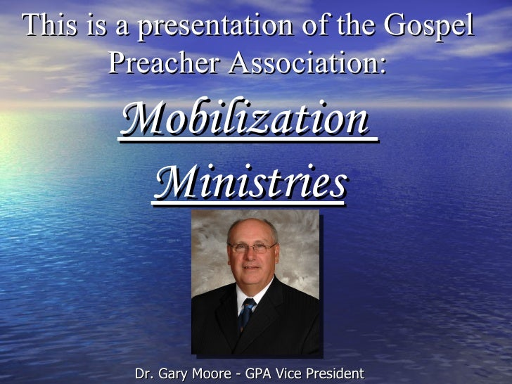 This is a presentation of the Gospel Preacher Association: Mobilization  Ministries Dr. Gary Moore - GPA Vice President