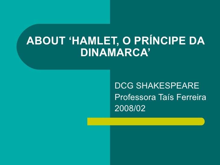 ABOUT 'HAMLET, O PRÍNCIPE DA DINAMARCA' DCG SHAKESPEARE Professora Taís Ferreira 2008/02
