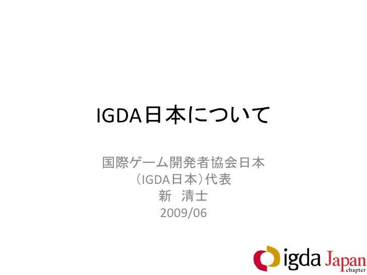 IGDA日本について 国際ゲーム開発者協会日本   (IGDA日本)代表       新 清士       2009/06