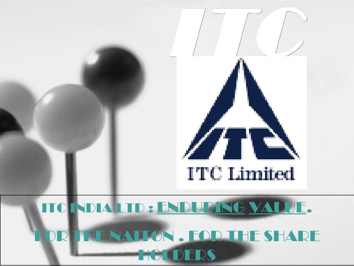 ITC ITC INDIA LTD :  ENDURING   VALUE . FOR THE NAITON . FOR THE SHARE HOLDERS