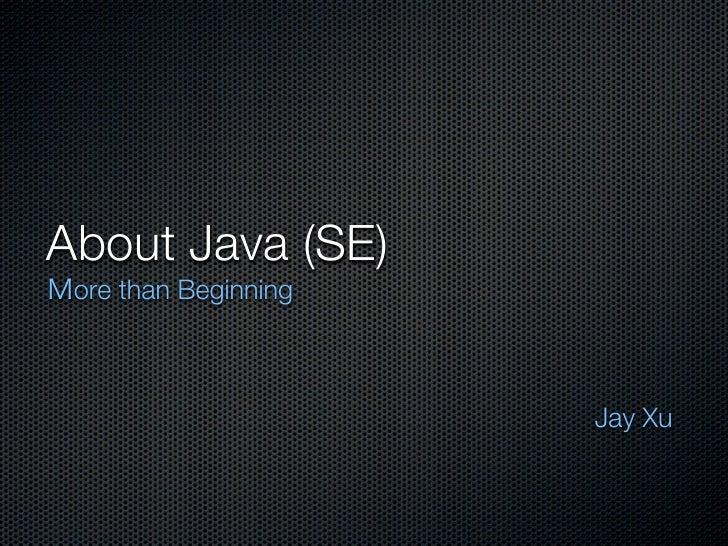 About Java (SE) ore than Beginning                      Jay Xu